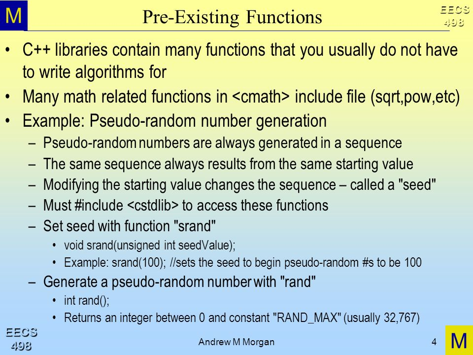 M M EECS498 EECS498 Andrew M Morgan4 Pre-Existing Functions C++ libraries contain many functions that you usually do not have to write algorithms for Many math related functions in include file (sqrt,pow,etc) Example: Pseudo-random number generation –Pseudo-random numbers are always generated in a sequence –The same sequence always results from the same starting value –Modifying the starting value changes the sequence – called a seed –Must #include to access these functions –Set seed with function srand void srand(unsigned int seedValue); Example: srand(100); //sets the seed to begin pseudo-random #s to be 100 –Generate a pseudo-random number with rand int rand(); Returns an integer between 0 and constant RAND_MAX (usually 32,767)