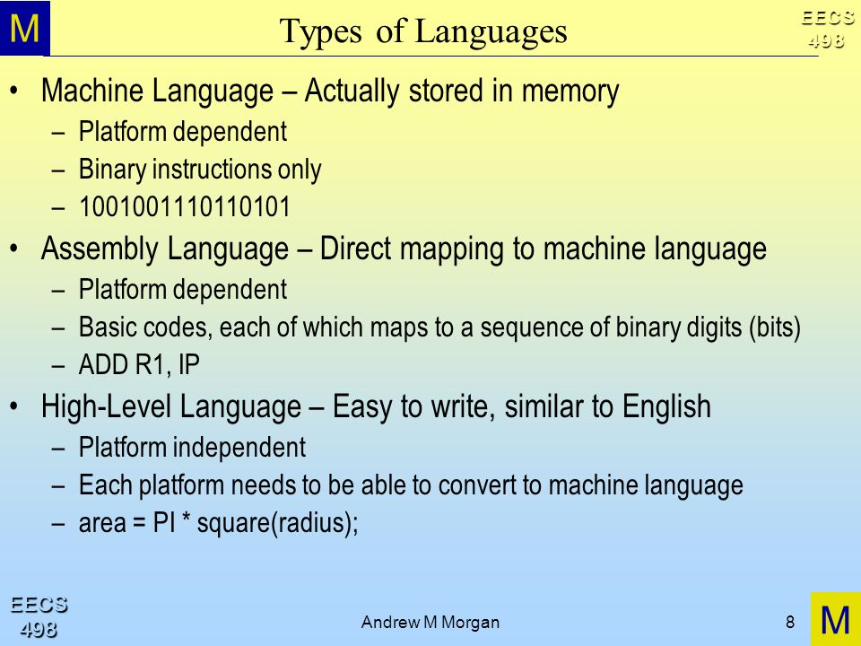 M M EECS498 EECS498 Andrew M Morgan8 Types of Languages Machine Language – Actually stored in memory –Platform dependent –Binary instructions only – Assembly Language – Direct mapping to machine language –Platform dependent –Basic codes, each of which maps to a sequence of binary digits (bits) –ADD R1, IP High-Level Language – Easy to write, similar to English –Platform independent –Each platform needs to be able to convert to machine language –area = PI * square(radius);