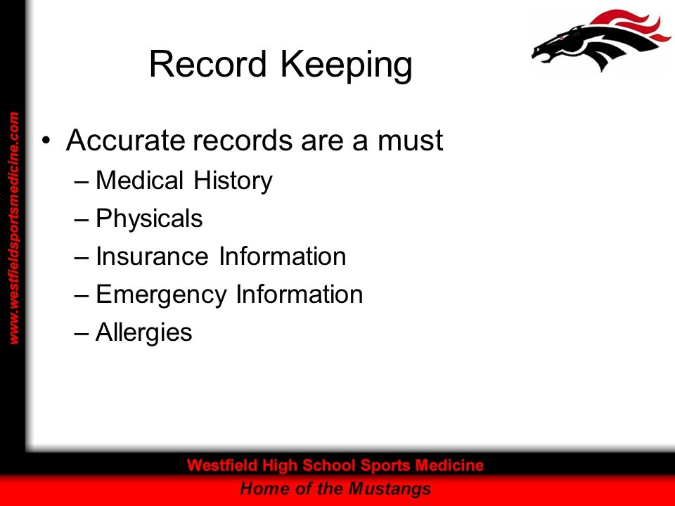 Record Keeping Accurate records are a must –Medical History –Physicals –Insurance Information –Emergency Information –Allergies