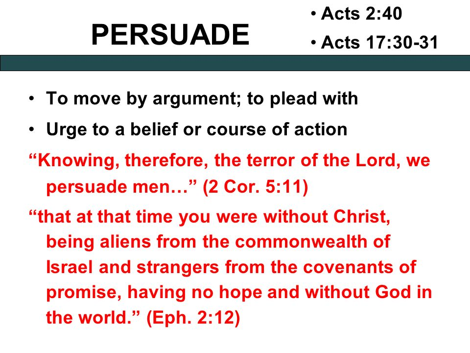 PERSUADE Acts 2:40 Acts 17:30-31 To move by argument; to plead with Urge to a belief or course of action Knowing, therefore, the terror of the Lord, we persuade men… (2 Cor.