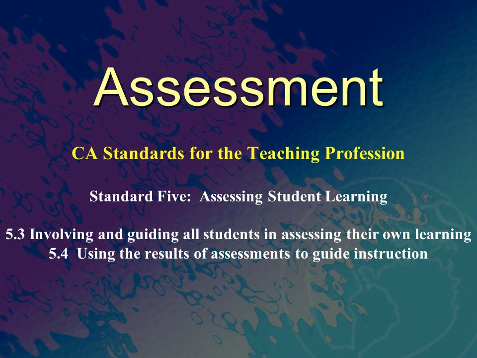 Assessment CA Standards for the Teaching Profession Standard Five: Assessing Student Learning 5.3 Involving and guiding all students in assessing their own learning 5.4 Using the results of assessments to guide instruction