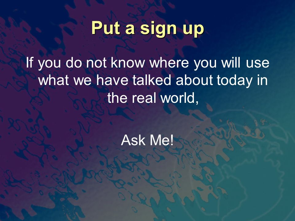 Put a sign up If you do not know where you will use what we have talked about today in the real world, Ask Me!