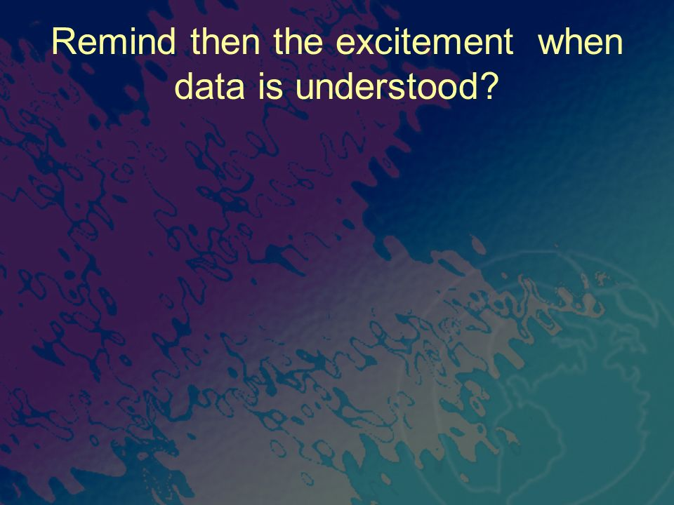 Remind then the excitement when data is understood