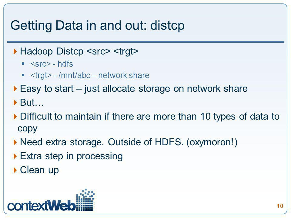 10 Getting Data in and out: distcp Hadoop Distcp - hdfs - /mnt/abc – network share Easy to start – just allocate storage on network share But… Difficult to maintain if there are more than 10 types of data to copy Need extra storage.