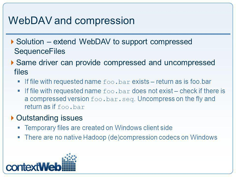 WebDAV and compression Solution – extend WebDAV to support compressed SequenceFiles Same driver can provide compressed and uncompressed files If file with requested name foo.bar exists – return as is foo.bar If file with requested name foo.bar does not exist – check if there is a compressed version foo.bar.seq.