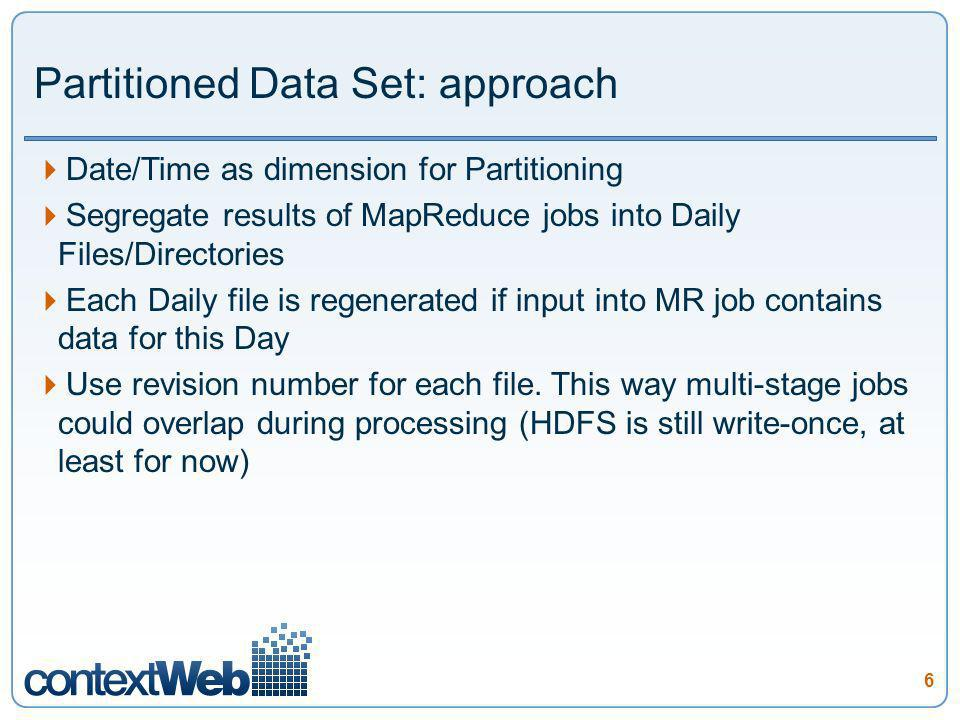 6 Partitioned Data Set: approach Date/Time as dimension for Partitioning Segregate results of MapReduce jobs into Daily Files/Directories Each Daily file is regenerated if input into MR job contains data for this Day Use revision number for each file.