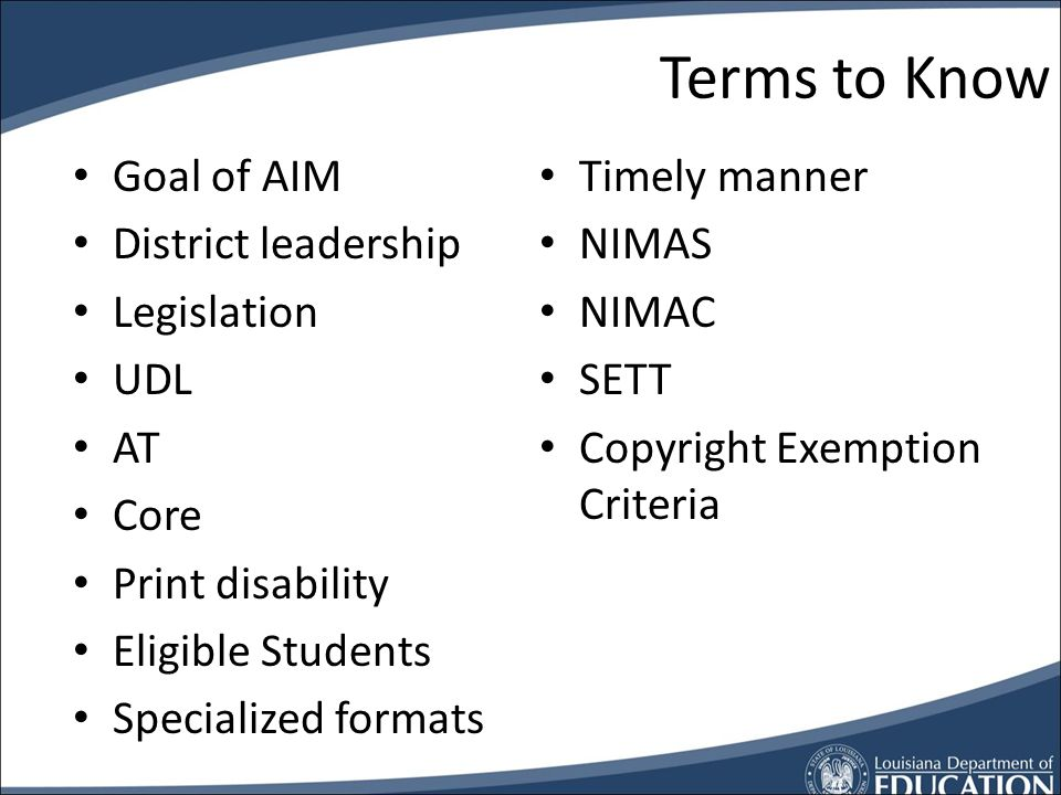 Background Knowledge What youll hear… Legal issues and responsibilities for LEAs Definitions, terms, and acronyms Students eligible How to make appropriate decisions Tools that support or produce alternate formats How to acquire AIM How to set up district processes to ensure the provision of AIM