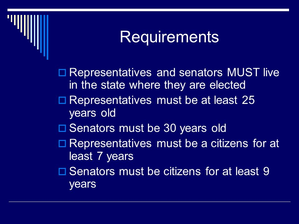 Requirements Representatives and senators MUST live in the state where they are elected Representatives must be at least 25 years old Senators must be 30 years old Representatives must be a citizens for at least 7 years Senators must be citizens for at least 9 years