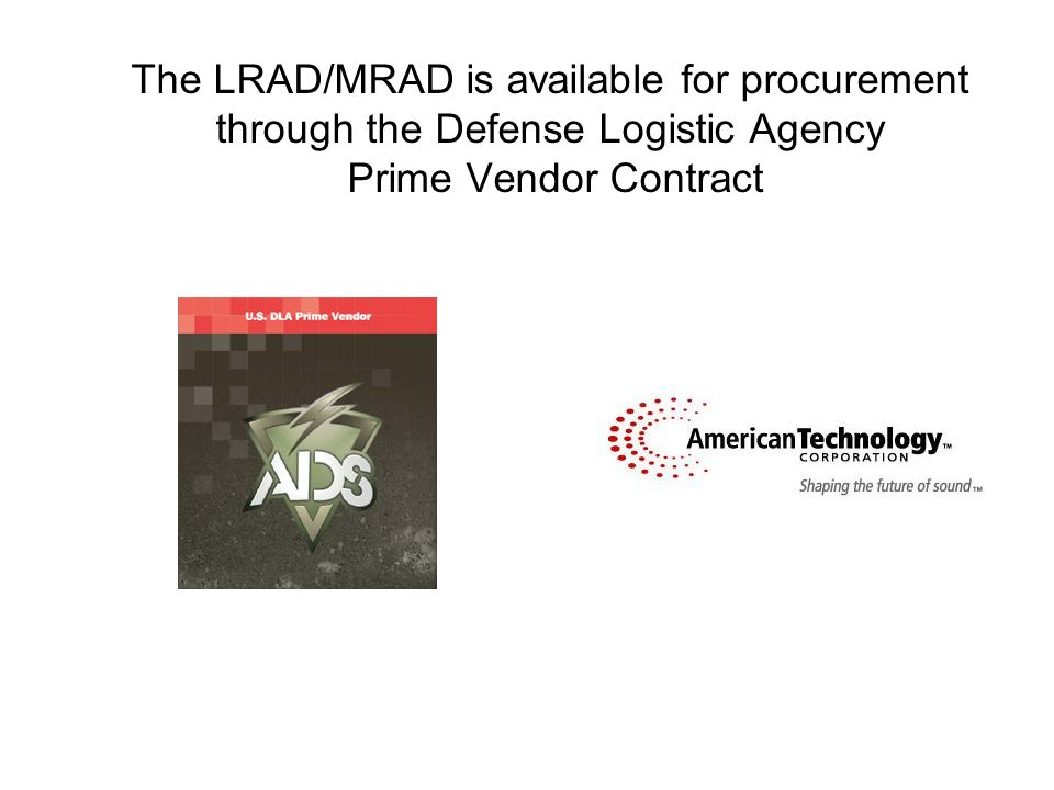 The LRAD/MRAD is available for procurement through the Defense Logistic Agency Prime Vendor Contract