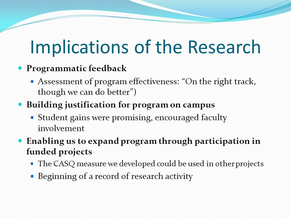 Implications of the Research Programmatic feedback Assessment of program effectiveness: On the right track, though we can do better) Building justification for program on campus Student gains were promising, encouraged faculty involvement Enabling us to expand program through participation in funded projects The CASQ measure we developed could be used in other projects Beginning of a record of research activity
