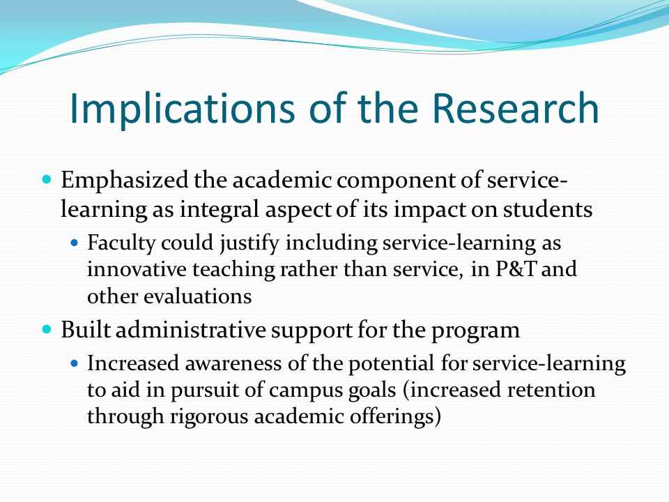 Implications of the Research Emphasized the academic component of service- learning as integral aspect of its impact on students Faculty could justify including service-learning as innovative teaching rather than service, in P&T and other evaluations Built administrative support for the program Increased awareness of the potential for service-learning to aid in pursuit of campus goals (increased retention through rigorous academic offerings)