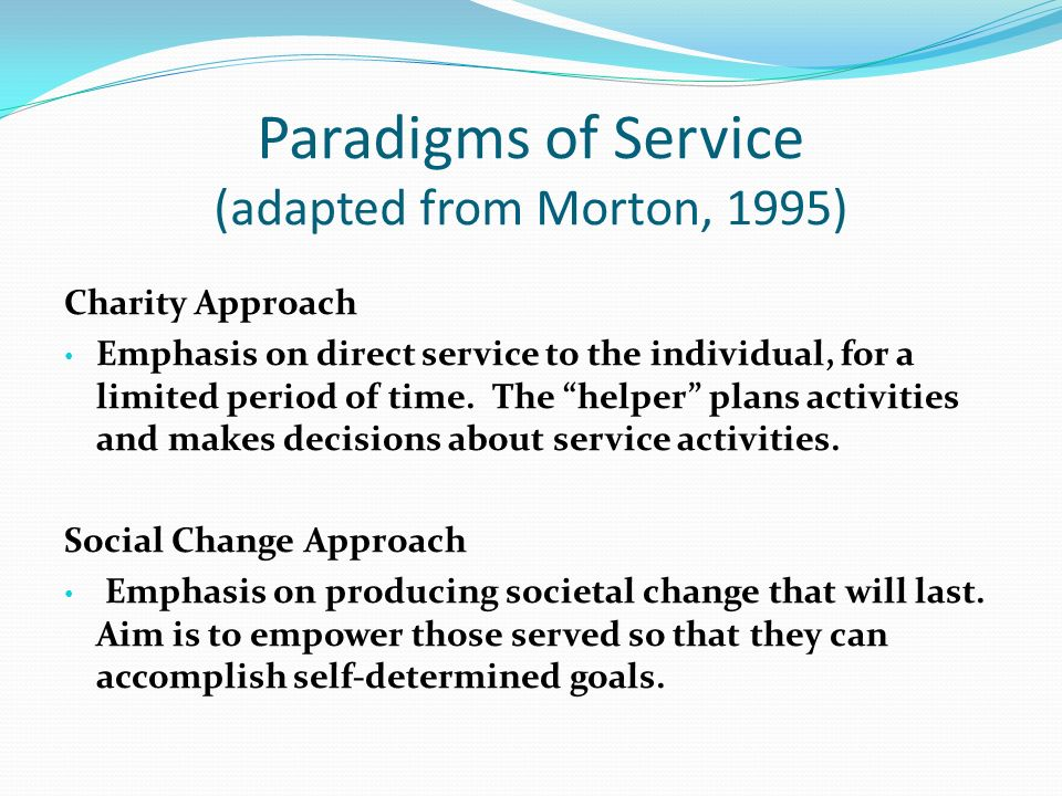 Paradigms of Service (adapted from Morton, 1995) Charity Approach Emphasis on direct service to the individual, for a limited period of time.