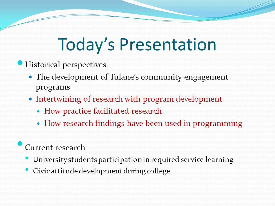 Todays Presentation Historical perspectives The development of Tulanes community engagement programs Intertwining of research with program development How practice facilitated research How research findings have been used in programming Current research University students participation in required service learning Civic attitude development during college