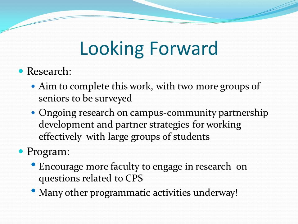 Looking Forward Research: Aim to complete this work, with two more groups of seniors to be surveyed Ongoing research on campus-community partnership development and partner strategies for working effectively with large groups of students Program: Encourage more faculty to engage in research on questions related to CPS Many other programmatic activities underway!