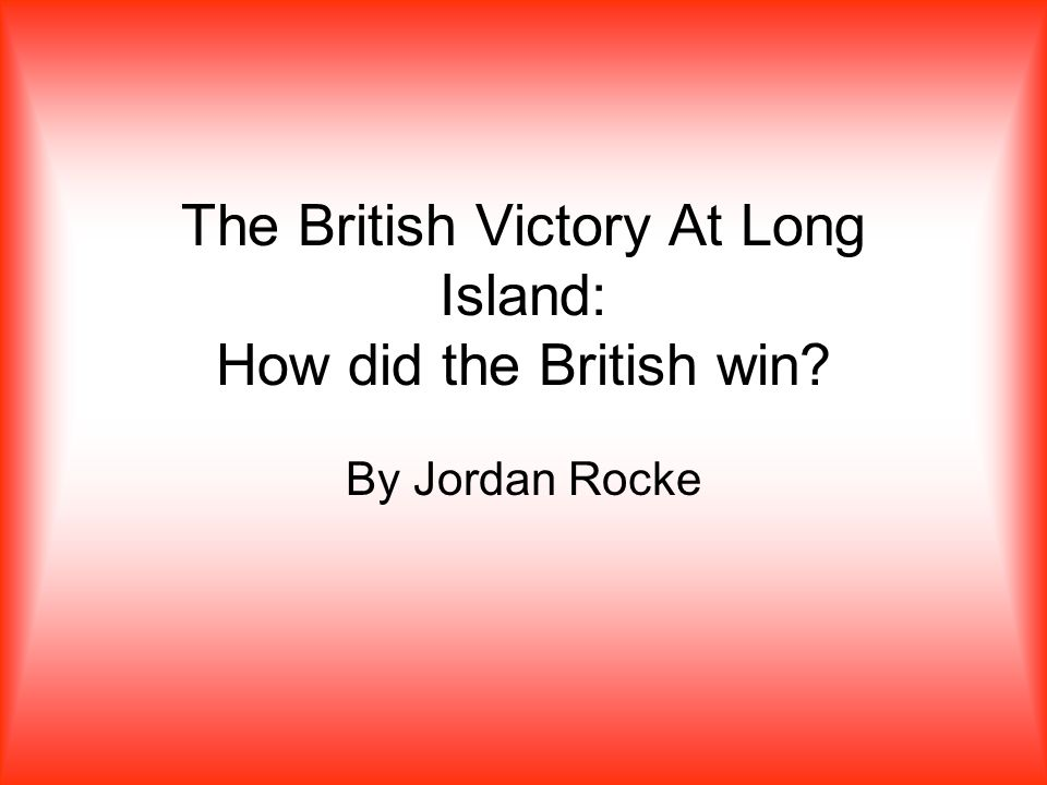The British Victory At Long Island: How did the British win By Jordan Rocke