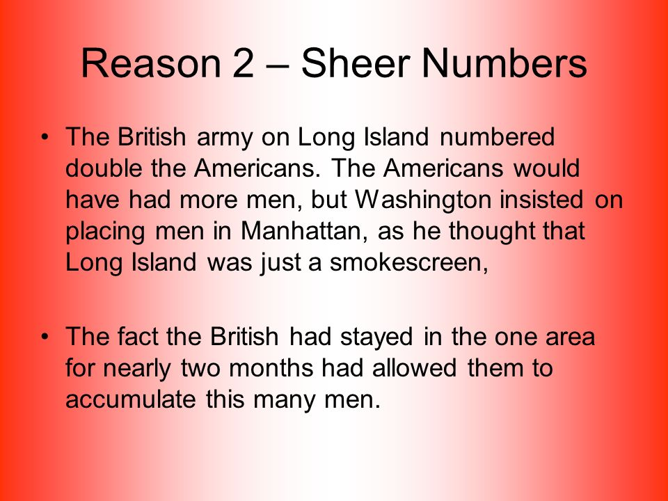 Reason 2 – Sheer Numbers The British army on Long Island numbered double the Americans.