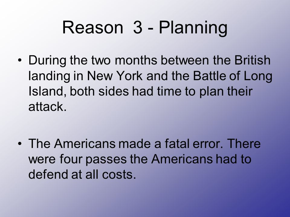 Reason 3 - Planning During the two months between the British landing in New York and the Battle of Long Island, both sides had time to plan their attack.