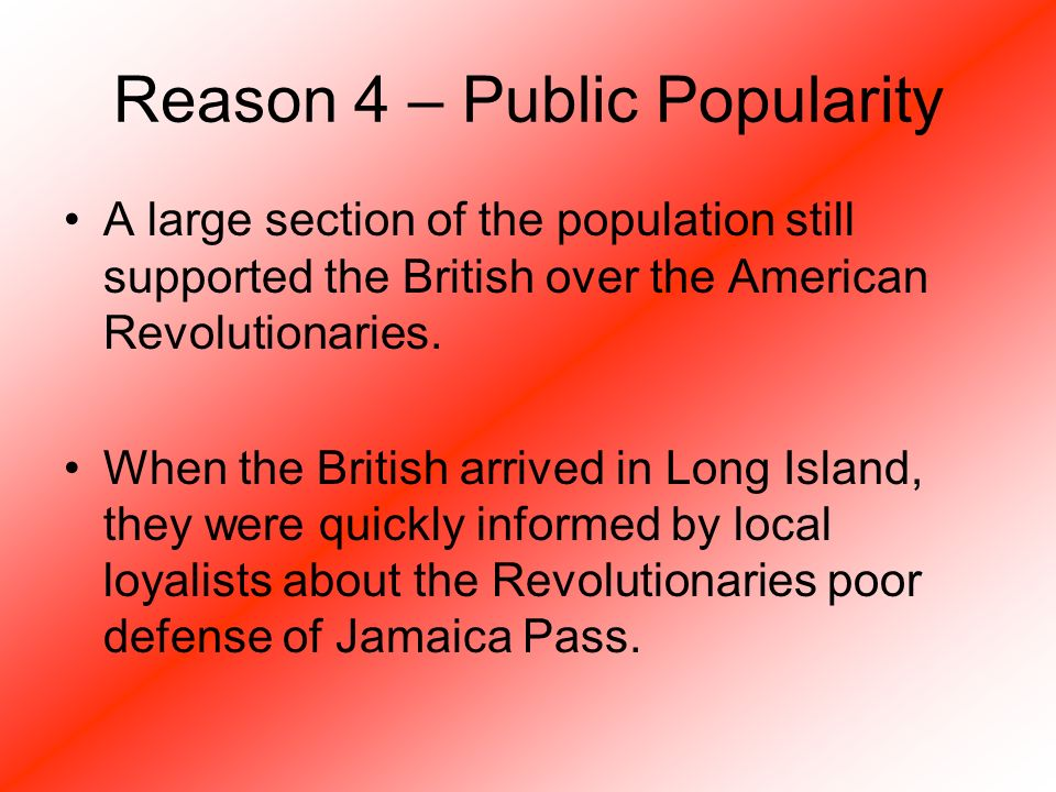 Reason 4 – Public Popularity A large section of the population still supported the British over the American Revolutionaries.