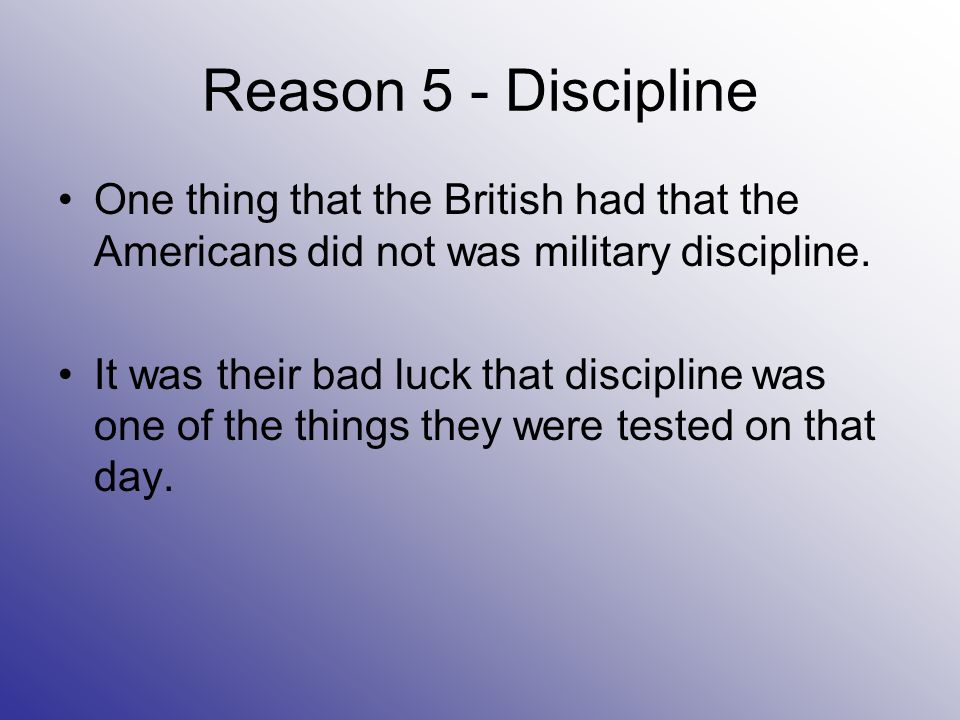 Reason 5 - Discipline One thing that the British had that the Americans did not was military discipline.