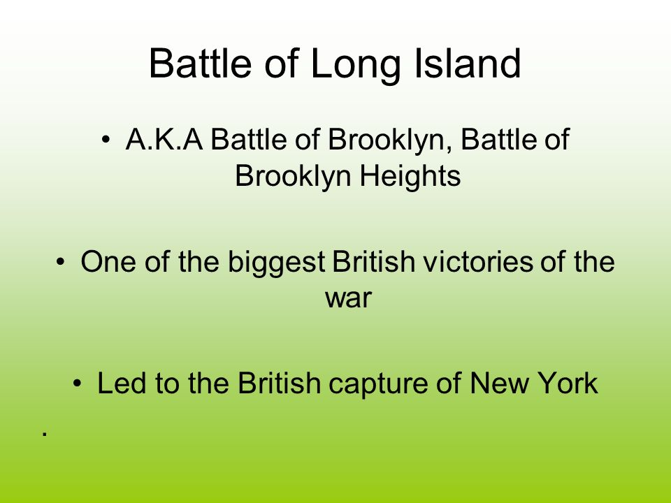 Battle of Long Island A.K.A Battle of Brooklyn, Battle of Brooklyn Heights One of the biggest British victories of the war Led to the British capture of New York.