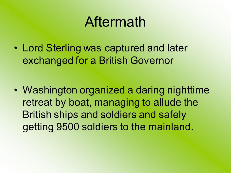 Aftermath Lord Sterling was captured and later exchanged for a British Governor Washington organized a daring nighttime retreat by boat, managing to allude the British ships and soldiers and safely getting 9500 soldiers to the mainland.