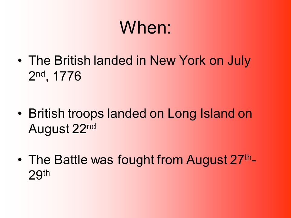 When: The British landed in New York on July 2 nd, 1776 British troops landed on Long Island on August 22 nd The Battle was fought from August 27 th - 29 th