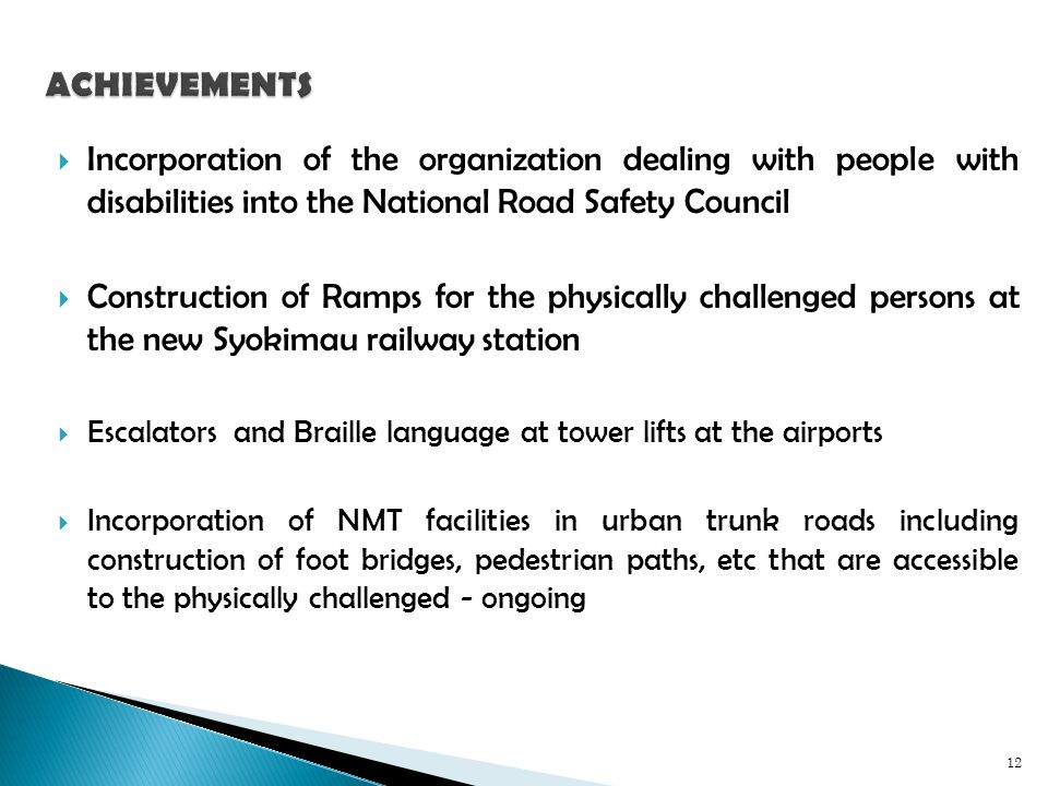 Incorporation of the organization dealing with people with disabilities into the National Road Safety Council Construction of Ramps for the physically challenged persons at the new Syokimau railway station Escalators and Braille language at tower lifts at the airports Incorporation of NMT facilities in urban trunk roads including construction of foot bridges, pedestrian paths, etc that are accessible to the physically challenged - ongoing 12