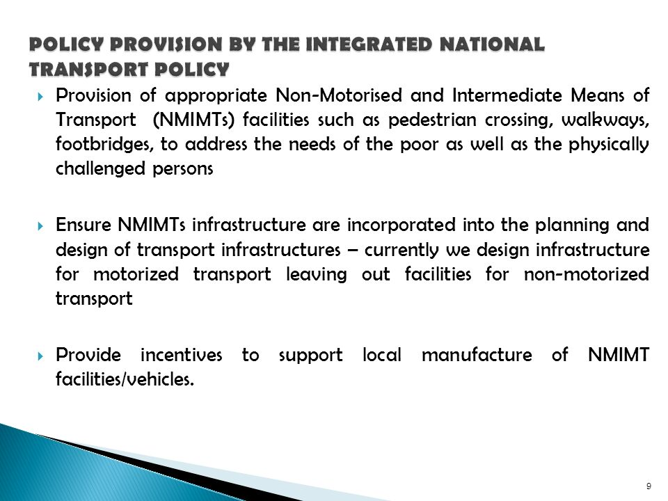 Provision of appropriate Non-Motorised and Intermediate Means of Transport (NMIMTs) facilities such as pedestrian crossing, walkways, footbridges, to address the needs of the poor as well as the physically challenged persons Ensure NMIMTs infrastructure are incorporated into the planning and design of transport infrastructures – currently we design infrastructure for motorized transport leaving out facilities for non-motorized transport Provide incentives to support local manufacture of NMIMT facilities/vehicles.