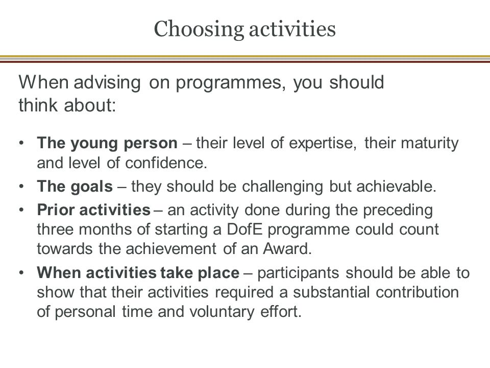 Choosing activities When advising on programmes, you should think about: The young person – their level of expertise, their maturity and level of confidence.
