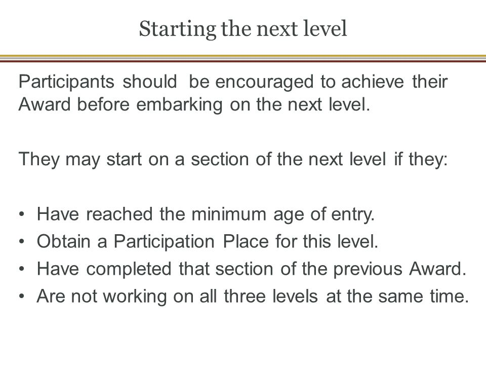Starting the next level Participants should be encouraged to achieve their Award before embarking on the next level.