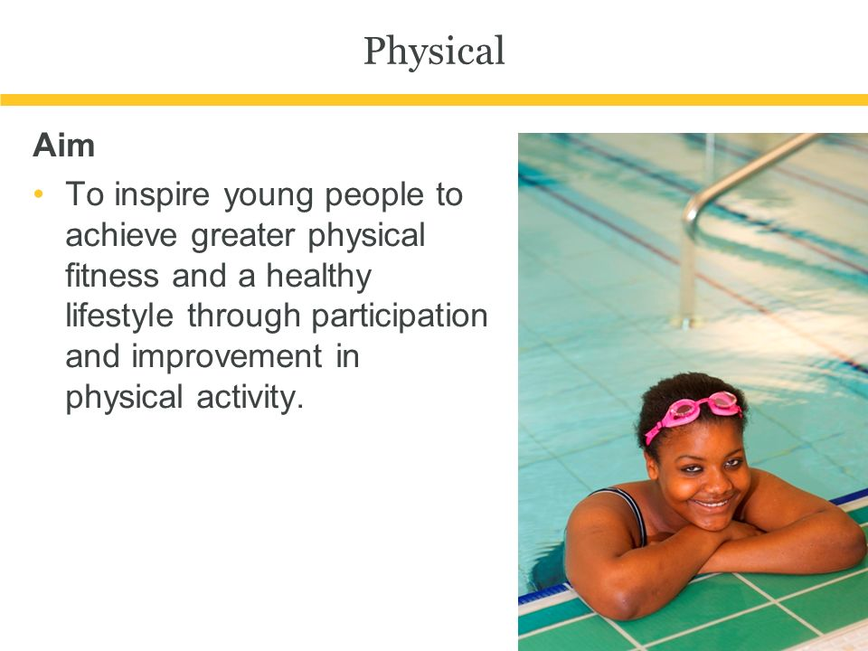 Physical Aim To inspire young people to achieve greater physical fitness and a healthy lifestyle through participation and improvement in physical activity.