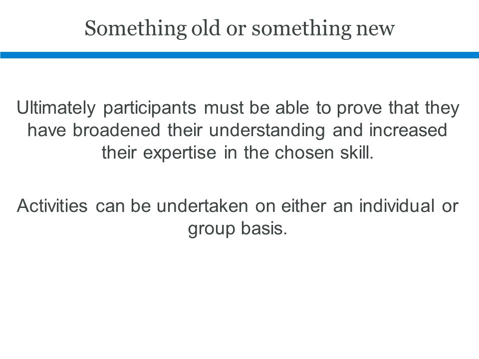 Something old or something new Ultimately participants must be able to prove that they have broadened their understanding and increased their expertise in the chosen skill.