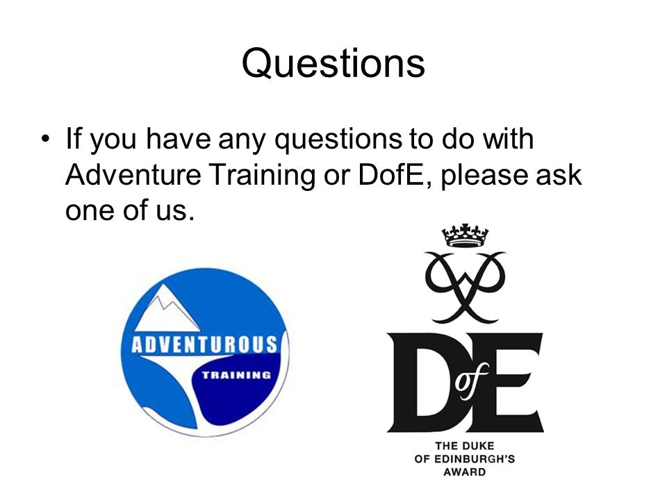 Questions If you have any questions to do with Adventure Training or DofE, please ask one of us.