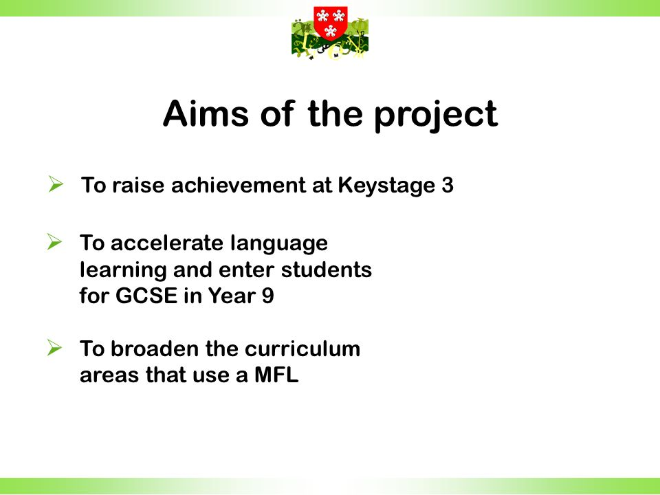 To accelerate language learning and enter students for GCSE in Year 9 To broaden the curriculum areas that use a MFL Aims of the project To raise achievement at Keystage 3