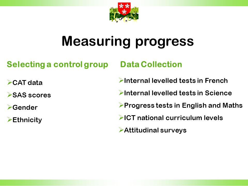 Measuring progress Selecting a control group CAT data SAS scores Gender Ethnicity Data Collection Internal levelled tests in French Internal levelled tests in Science Progress tests in English and Maths ICT national curriculum levels Attitudinal surveys