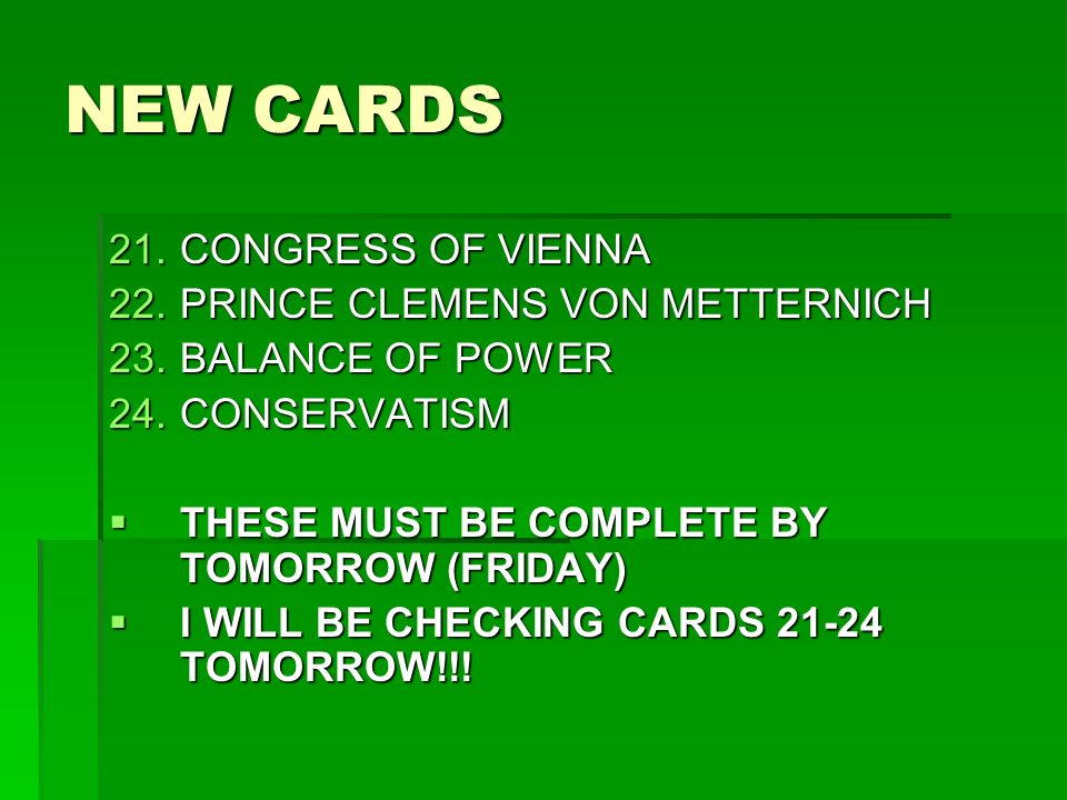 NEW CARDS 21.CONGRESS OF VIENNA 22.PRINCE CLEMENS VON METTERNICH 23.BALANCE OF POWER 24.CONSERVATISM THESE MUST BE COMPLETE BY TOMORROW (FRIDAY) THESE MUST BE COMPLETE BY TOMORROW (FRIDAY) I WILL BE CHECKING CARDS 21-24 TOMORROW!!.