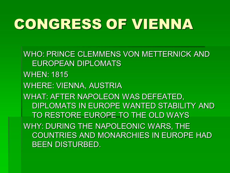 CONGRESS OF VIENNA WHO: PRINCE CLEMMENS VON METTERNICK AND EUROPEAN DIPLOMATS WHEN: 1815 WHERE: VIENNA, AUSTRIA WHAT: AFTER NAPOLEON WAS DEFEATED, DIPLOMATS IN EUROPE WANTED STABILITY AND TO RESTORE EUROPE TO THE OLD WAYS WHY: DURING THE NAPOLEONIC WARS, THE COUNTRIES AND MONARCHIES IN EUROPE HAD BEEN DISTURBED.