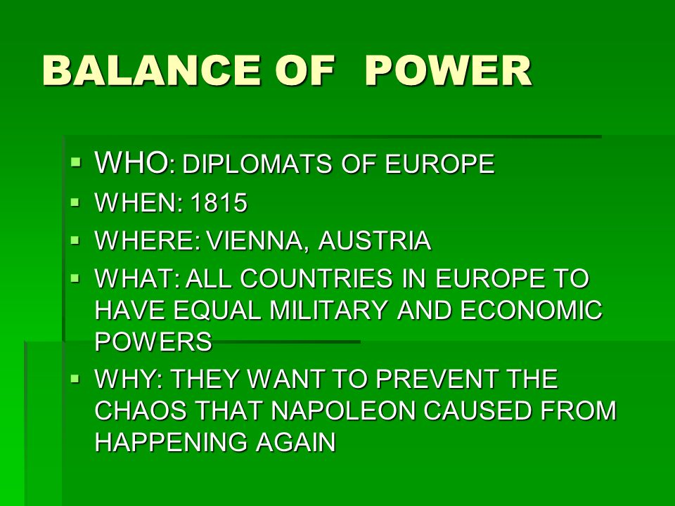 BALANCE OF POWER WHO : DIPLOMATS OF EUROPE WHO : DIPLOMATS OF EUROPE WHEN: 1815 WHEN: 1815 WHERE: VIENNA, AUSTRIA WHERE: VIENNA, AUSTRIA WHAT: ALL COUNTRIES IN EUROPE TO HAVE EQUAL MILITARY AND ECONOMIC POWERS WHAT: ALL COUNTRIES IN EUROPE TO HAVE EQUAL MILITARY AND ECONOMIC POWERS WHY: THEY WANT TO PREVENT THE CHAOS THAT NAPOLEON CAUSED FROM HAPPENING AGAIN WHY: THEY WANT TO PREVENT THE CHAOS THAT NAPOLEON CAUSED FROM HAPPENING AGAIN