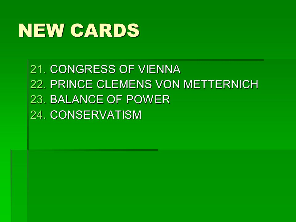 NEW CARDS 21.CONGRESS OF VIENNA 22.PRINCE CLEMENS VON METTERNICH 23.BALANCE OF POWER 24.CONSERVATISM