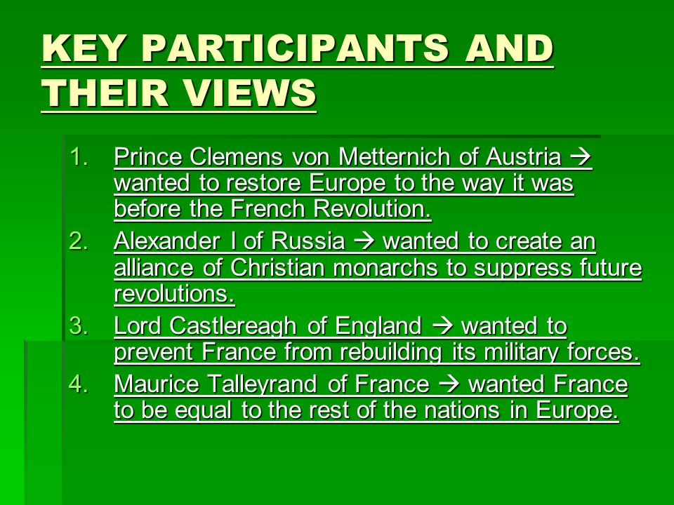 KEY PARTICIPANTS AND THEIR VIEWS 1.Prince Clemens von Metternich of Austria wanted to restore Europe to the way it was before the French Revolution.