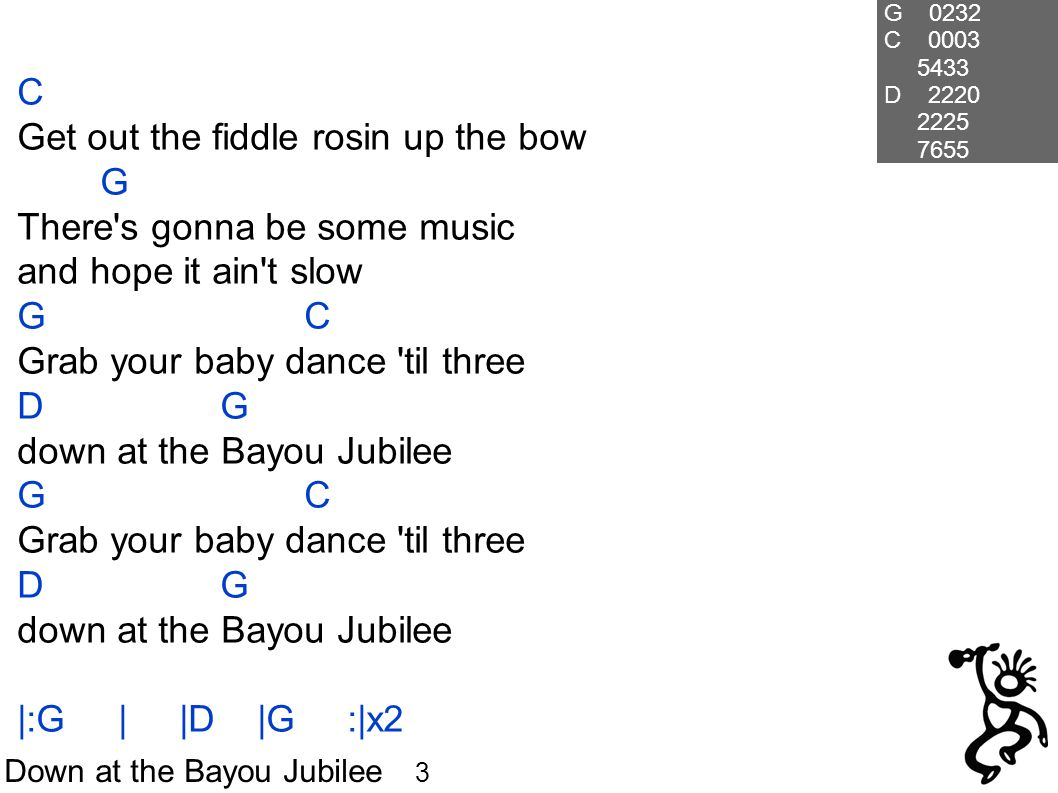 Down at the Bayou Jubilee 3 C Get out the fiddle rosin up the bow G There s gonna be some music and hope it ain t slow G C Grab your baby dance til three D G down at the Bayou Jubilee G C Grab your baby dance til three D G down at the Bayou Jubilee |:G | |D |G :|x2 G 0232 C D