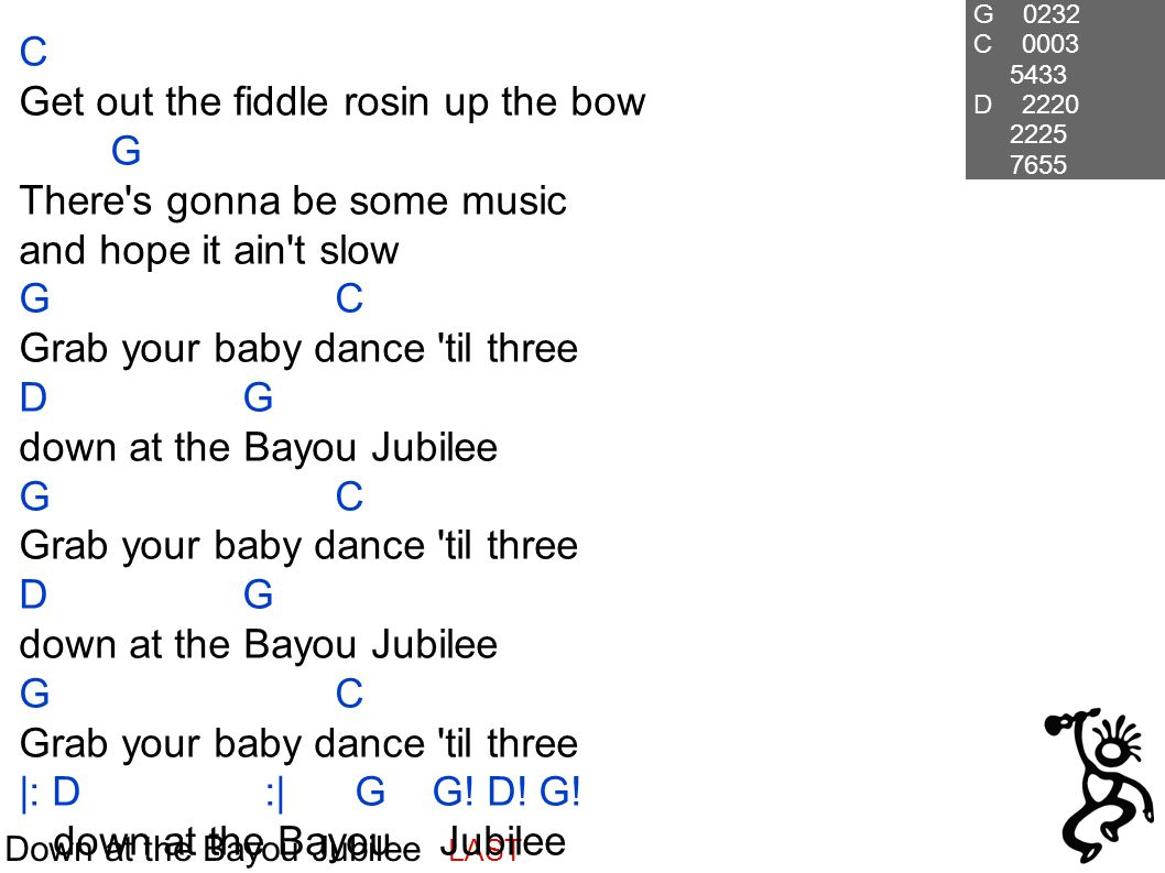 Down at the Bayou Jubilee LAST C Get out the fiddle rosin up the bow G There s gonna be some music and hope it ain t slow G C Grab your baby dance til three D G down at the Bayou Jubilee G C Grab your baby dance til three D G down at the Bayou Jubilee G C Grab your baby dance til three |: D :| G G.