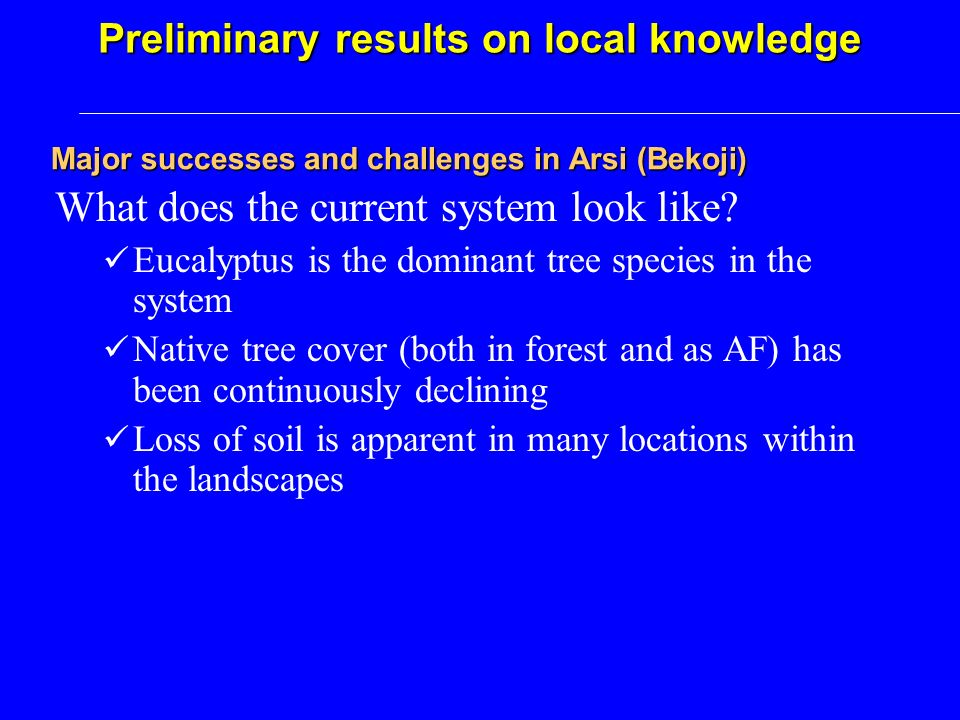 Major successes and challenges in Arsi (Bekoji) Preliminary results on local knowledge What does the current system look like.