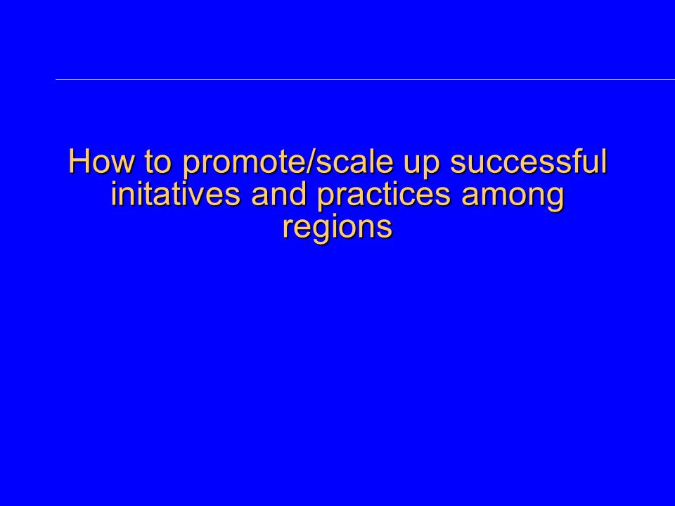 How to promote/scale up successful initatives and practices among regions
