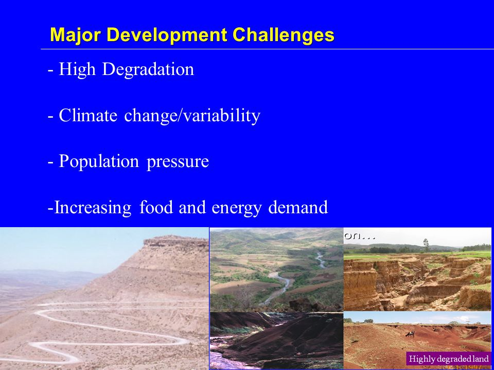 - High Degradation - Climate change/variability - Population pressure -Increasing food and energy demand Major Development Challenges