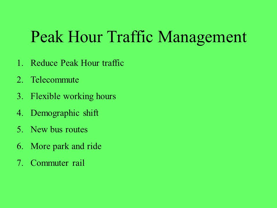 Peak Hour Traffic Management 1.Reduce Peak Hour traffic 2.Telecommute 3.Flexible working hours 4.Demographic shift 5.New bus routes 6.More park and ride 7.Commuter rail