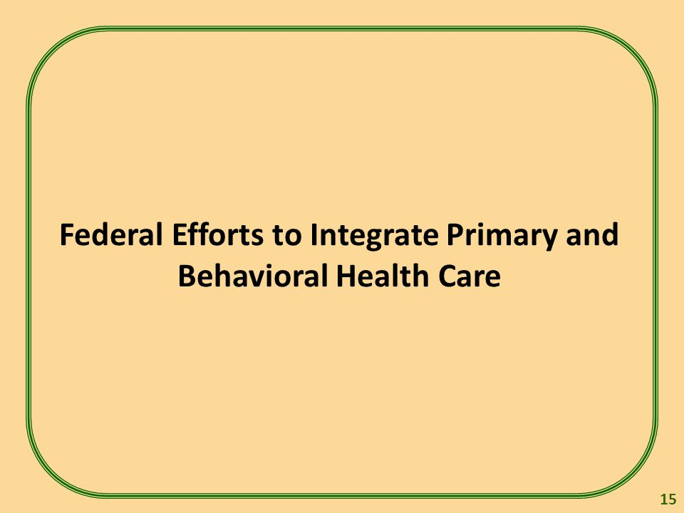 Federal Efforts to Integrate Primary and Behavioral Health Care 15