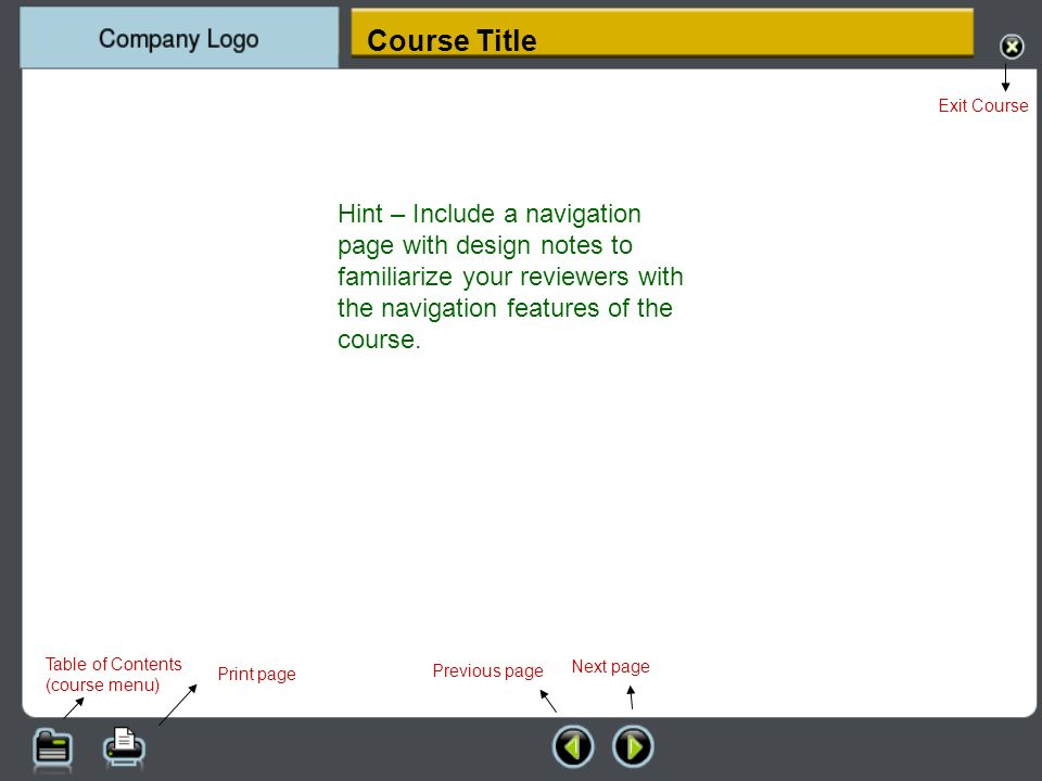 Table of Contents (course menu) Print page Previous page Exit Course Next page Hint – Include a navigation page with design notes to familiarize your reviewers with the navigation features of the course.