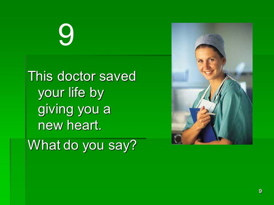 9 This doctor saved your life by giving you a new heart. What do you say 9