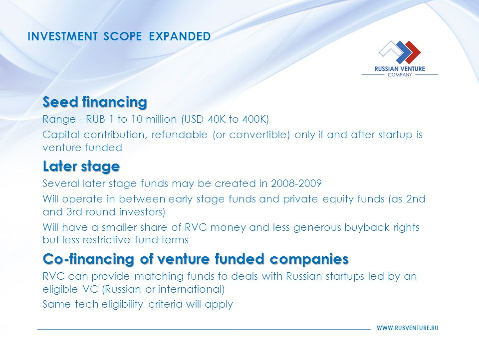 INVESTMENT SCOPE EXPANDED Seed financing Range - RUB 1 to 10 million (USD 40K to 400K) Capital contribution, refundable (or convertible) only if and after startup is venture funded Later stage Several later stage funds may be created in Will operate in between early stage funds and private equity funds (as 2nd and 3rd round investors) Will have a smaller share of RVC money and less generous buyback rights but less restrictive fund terms Co-financing of venture funded companies RVC can provide matching funds to deals with Russian startups led by an eligible VC (Russian or international) Same tech eligibility criteria will apply